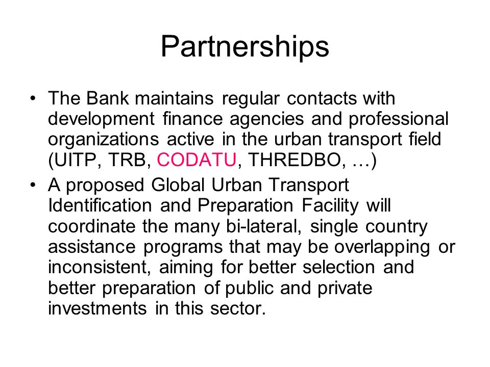 Partnerships The Bank maintains regular contacts with development finance agencies and professional organizations active in the urban transport field (UITP, TRB, CODATU, THREDBO, …) A proposed Global Urban Transport Identification and Preparation Facility will coordinate the many bi-lateral, single country assistance programs that may be overlapping or inconsistent, aiming for better selection and better preparation of public and private investments in this sector.
