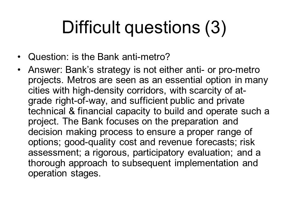 Difficult questions (3) Question: is the Bank anti-metro? Answer: Bank's strategy is not either anti- or pro-metro projects. Metros are seen as an ess
