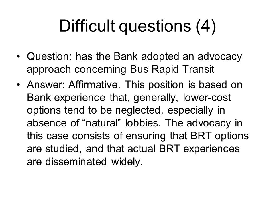 Difficult questions (4) Question: has the Bank adopted an advocacy approach concerning Bus Rapid Transit Answer: Affirmative. This position is based o