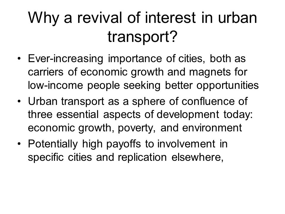 Why a revival of interest in urban transport? Ever-increasing importance of cities, both as carriers of economic growth and magnets for low-income peo