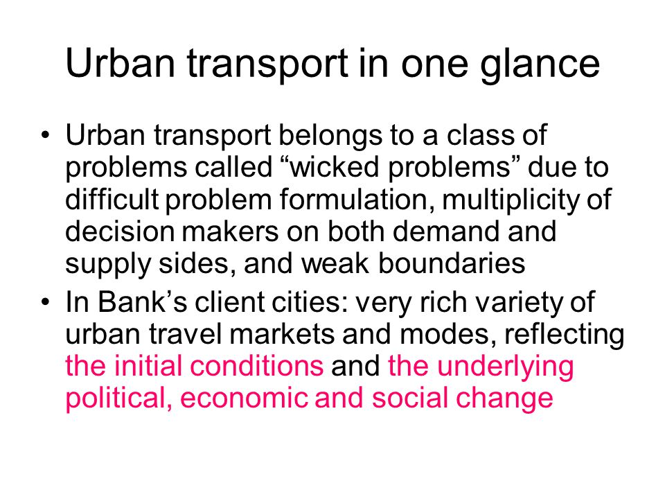 Urban transport in one glance Urban transport belongs to a class of problems called wicked problems due to difficult problem formulation, multiplicity of decision makers on both demand and supply sides, and weak boundaries In Bank's client cities: very rich variety of urban travel markets and modes, reflecting the initial conditions and the underlying political, economic and social change