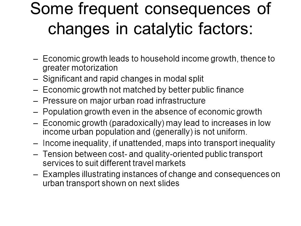 Some frequent consequences of changes in catalytic factors: –Economic growth leads to household income growth, thence to greater motorization –Signifi