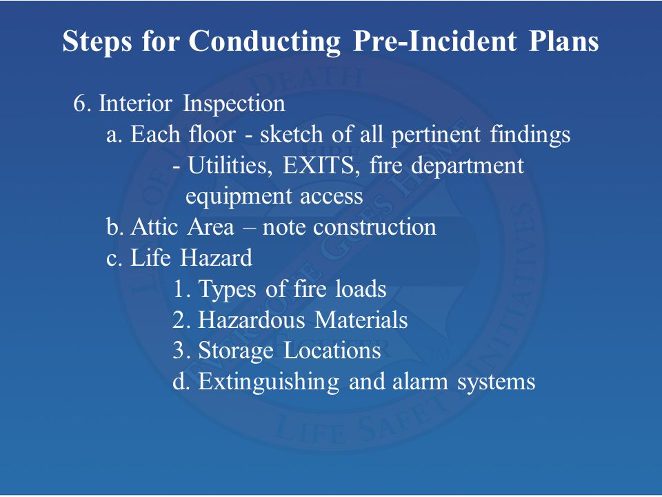 Steps for Conducting Pre-Incident Plans 6. Interior Inspection a. Each floor - sketch of all pertinent findings - Utilities, EXITS, fire department eq