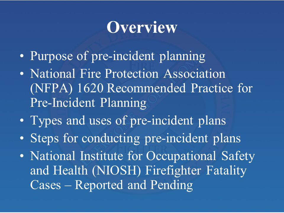 Overview Purpose of pre-incident planning National Fire Protection Association (NFPA) 1620 Recommended Practice for Pre-Incident Planning Types and us