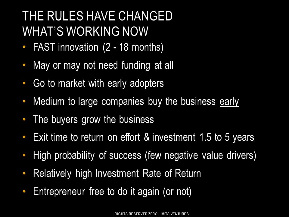 THE RULES HAVE CHANGED WHAT'S WORKING NOW FAST innovation (2 - 18 months) May or may not need funding at all Go to market with early adopters Medium to large companies buy the business early The buyers grow the business Exit time to return on effort & investment 1.5 to 5 years High probability of success (few negative value drivers) Relatively high Investment Rate of Return Entrepreneur free to do it again (or not) RIGHTS RESERVED ZERO LIMITS VENTURES