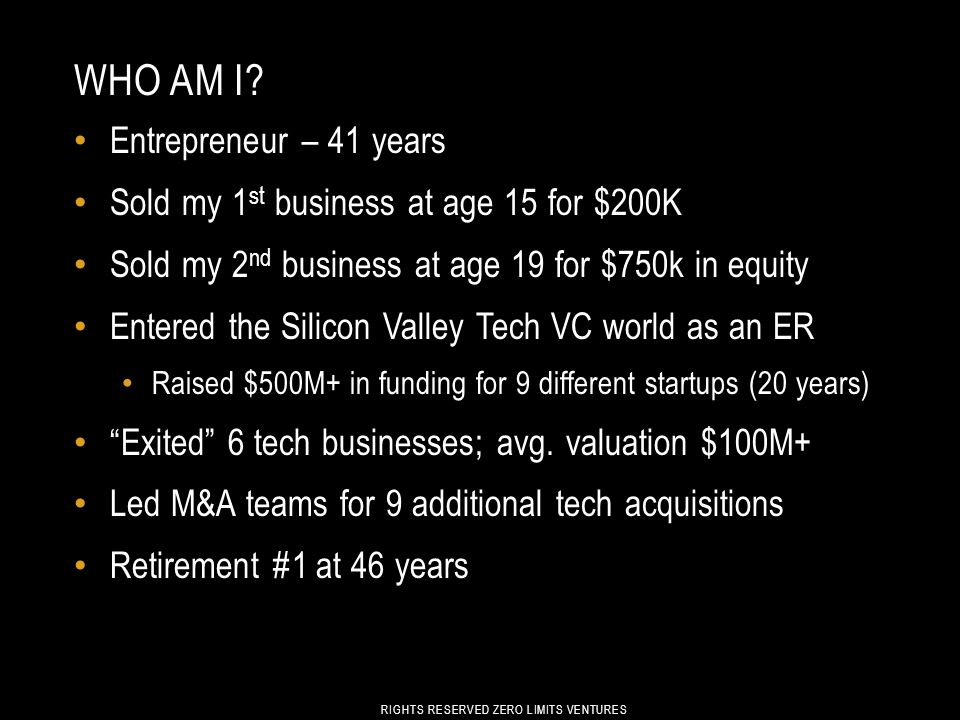 WHO AM I? Entrepreneur – 41 years Sold my 1 st business at age 15 for $200K Sold my 2 nd business at age 19 for $750k in equity Entered the Silicon Va