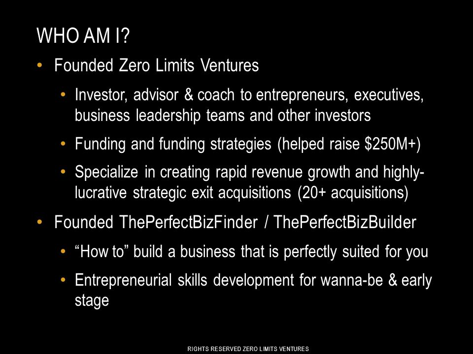 WHO AM I? Founded Zero Limits Ventures Investor, advisor & coach to entrepreneurs, executives, business leadership teams and other investors Funding a