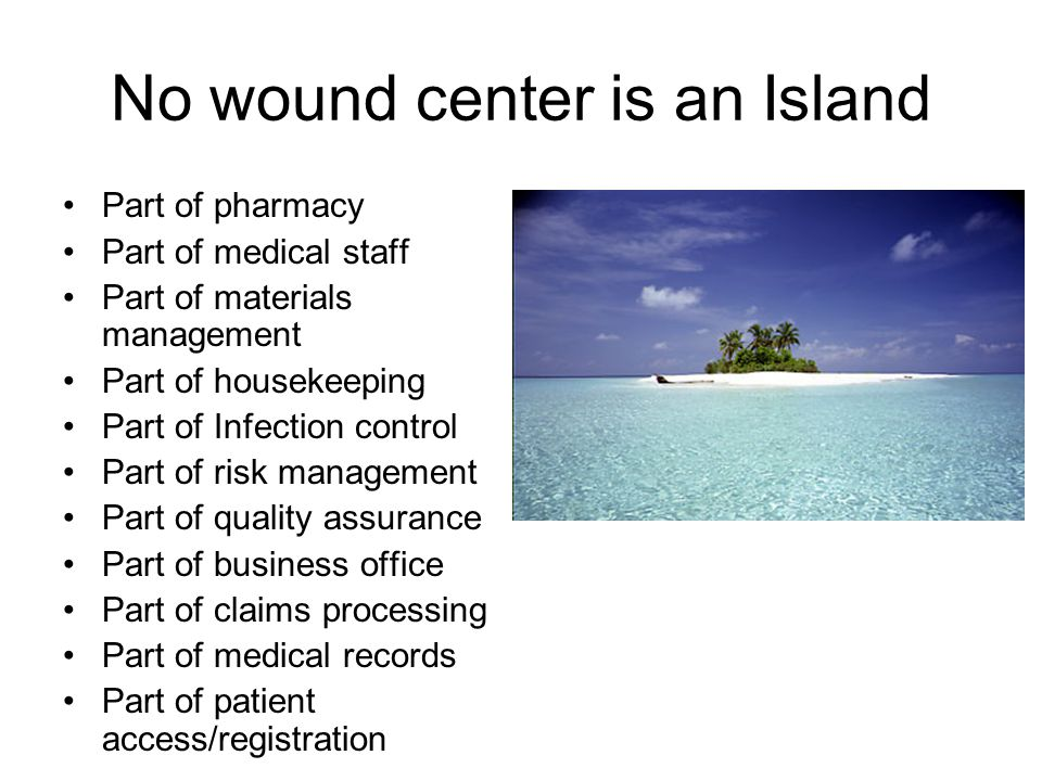 No wound center is an Island Part of pharmacy Part of medical staff Part of materials management Part of housekeeping Part of Infection control Part of risk management Part of quality assurance Part of business office Part of claims processing Part of medical records Part of patient access/registration