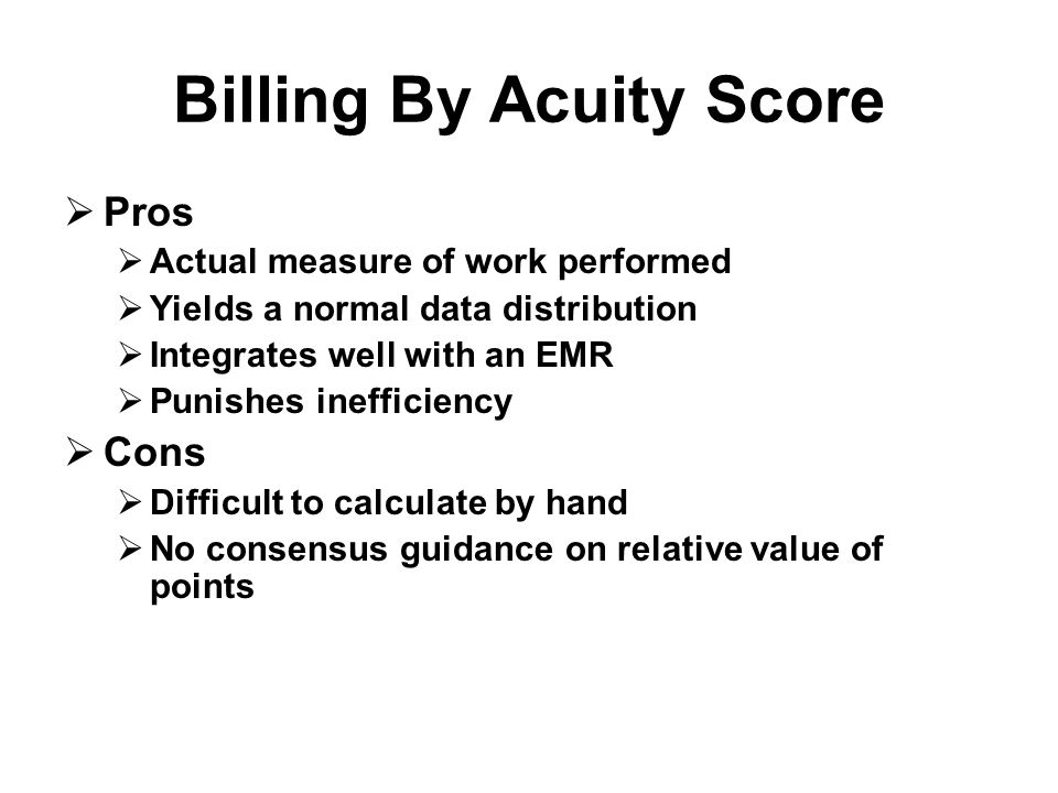 Billing By Acuity Score  Pros  Actual measure of work performed  Yields a normal data distribution  Integrates well with an EMR  Punishes inefficiency  Cons  Difficult to calculate by hand  No consensus guidance on relative value of points