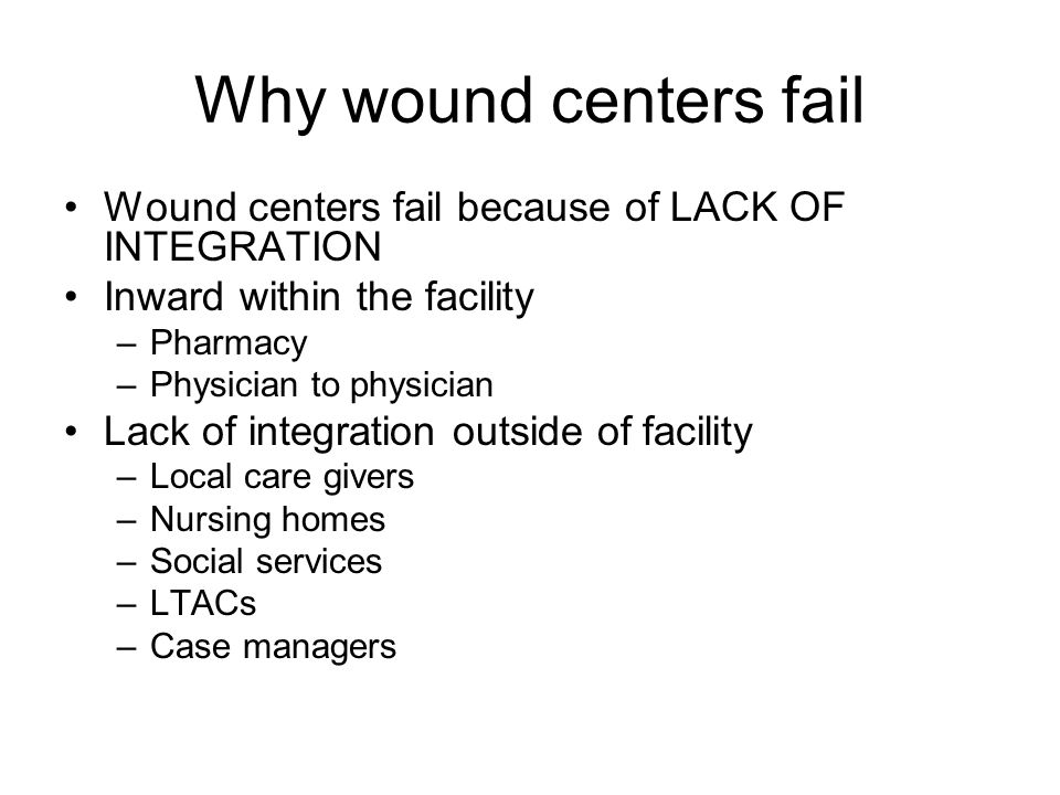 Why wound centers fail Wound centers fail because of LACK OF INTEGRATION Inward within the facility –Pharmacy –Physician to physician Lack of integration outside of facility –Local care givers –Nursing homes –Social services –LTACs –Case managers