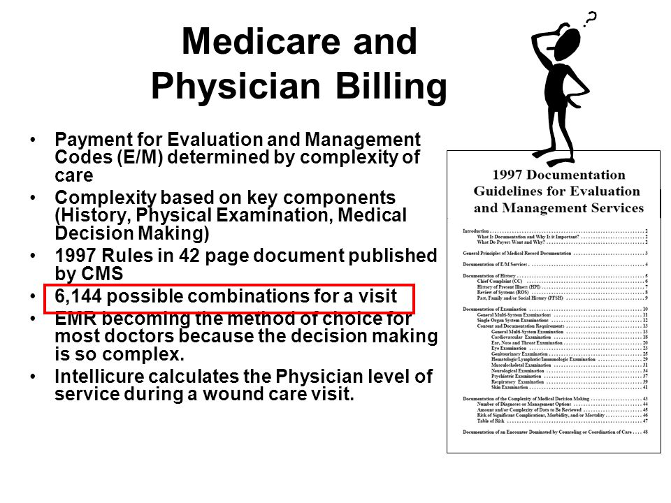 Medicare and Physician Billing Payment for Evaluation and Management Codes (E/M) determined by complexity of care Complexity based on key components (History, Physical Examination, Medical Decision Making) 1997 Rules in 42 page document published by CMS 6,144 possible combinations for a visit EMR becoming the method of choice for most doctors because the decision making is so complex.