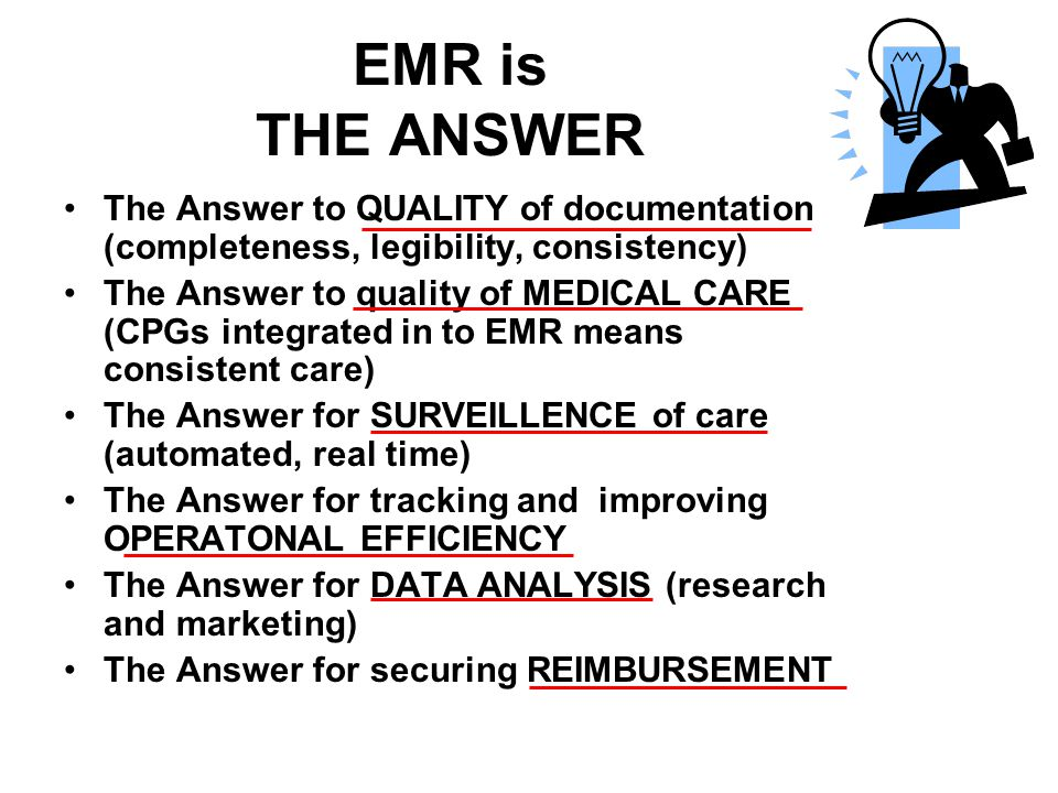 EMR is THE ANSWER The Answer to QUALITY of documentation (completeness, legibility, consistency) The Answer to quality of MEDICAL CARE (CPGs integrated in to EMR means consistent care) The Answer for SURVEILLENCE of care (automated, real time) The Answer for tracking and improving OPERATONAL EFFICIENCY The Answer for DATA ANALYSIS (research and marketing) The Answer for securing REIMBURSEMENT