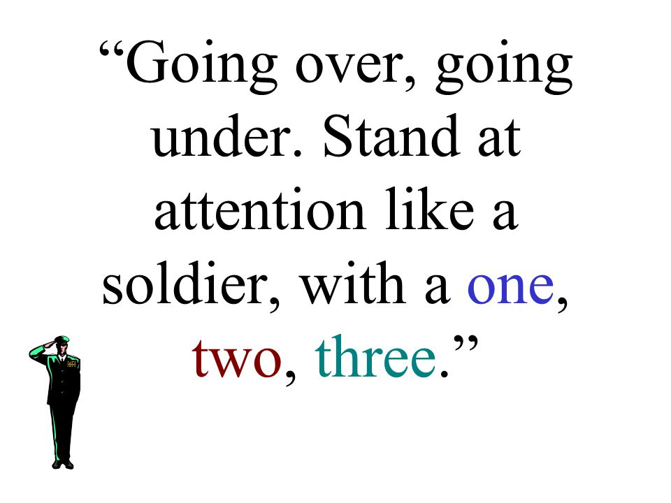 """""""Going over, going under. Stand at attention like a soldier, with a one, two, three."""""""