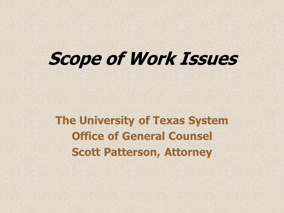 Scope of Work Issues The University of Texas System Office of General Counsel Scott Patterson, Attorney