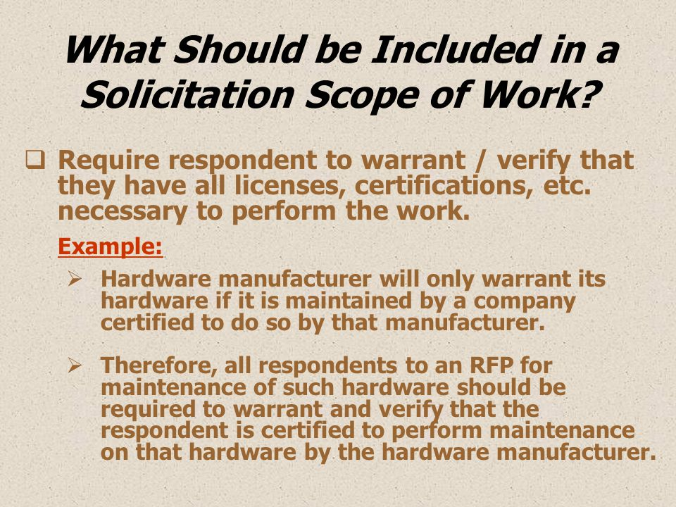 What Should be Included in a Solicitation Scope of Work?  Require respondent to warrant / verify that they have all licenses, certifications, etc. ne