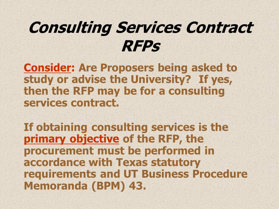Consulting Services Contract RFPs Consider: Are Proposers being asked to study or advise the University? If yes, then the RFP may be for a consulting