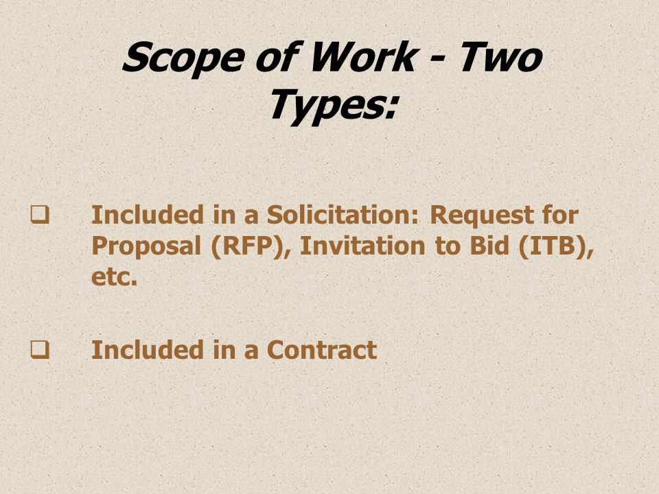 Scope of Work - Two Types:  Included in a Solicitation: Request for Proposal (RFP), Invitation to Bid (ITB), etc.  Included in a Contract