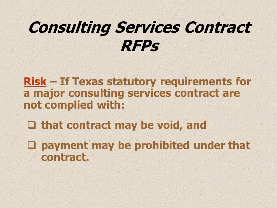 Consulting Services Contract RFPs Risk – If Texas statutory requirements for a major consulting services contract are not complied with:  that contract may be void, and  payment may be prohibited under that contract.