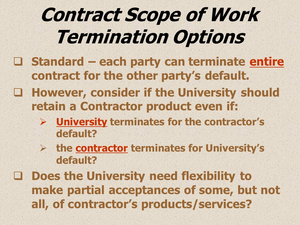 Contract Scope of Work Termination Options  Standard – each party can terminate entire contract for the other party's default.