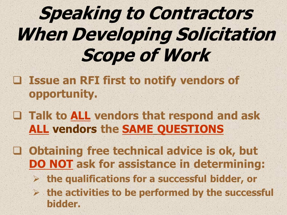 Speaking to Contractors When Developing Solicitation Scope of Work  Issue an RFI first to notify vendors of opportunity.  Talk to ALL vendors that r