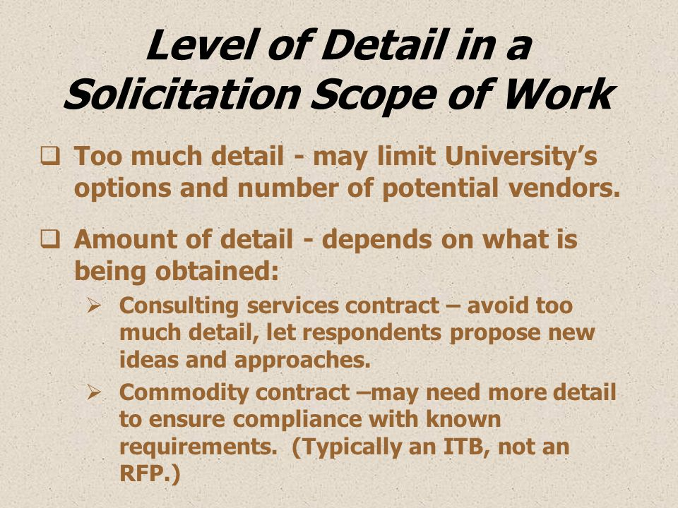 Level of Detail in a Solicitation Scope of Work  Too much detail - may limit University's options and number of potential vendors.  Amount of detail
