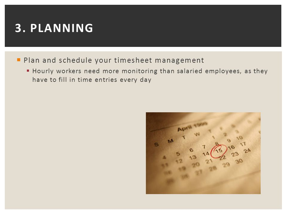 3. PLANNING  Plan and schedule your timesheet management  Hourly workers need more monitoring than salaried employees, as they have to fill in time