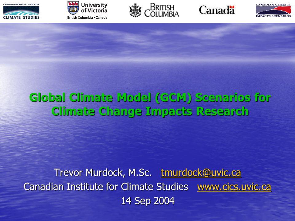 Global Climate Model (GCM) Scenarios for Climate Change Impacts Research Trevor Murdock, M.Sc.