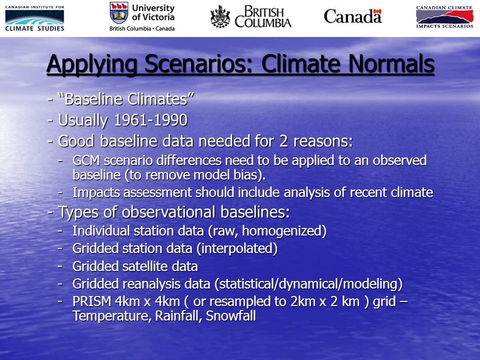 """Applying Scenarios: Climate Normals - """"Baseline Climates"""" - Usually 1961-1990 - Good baseline data needed for 2 reasons: -GCM scenario differences nee"""