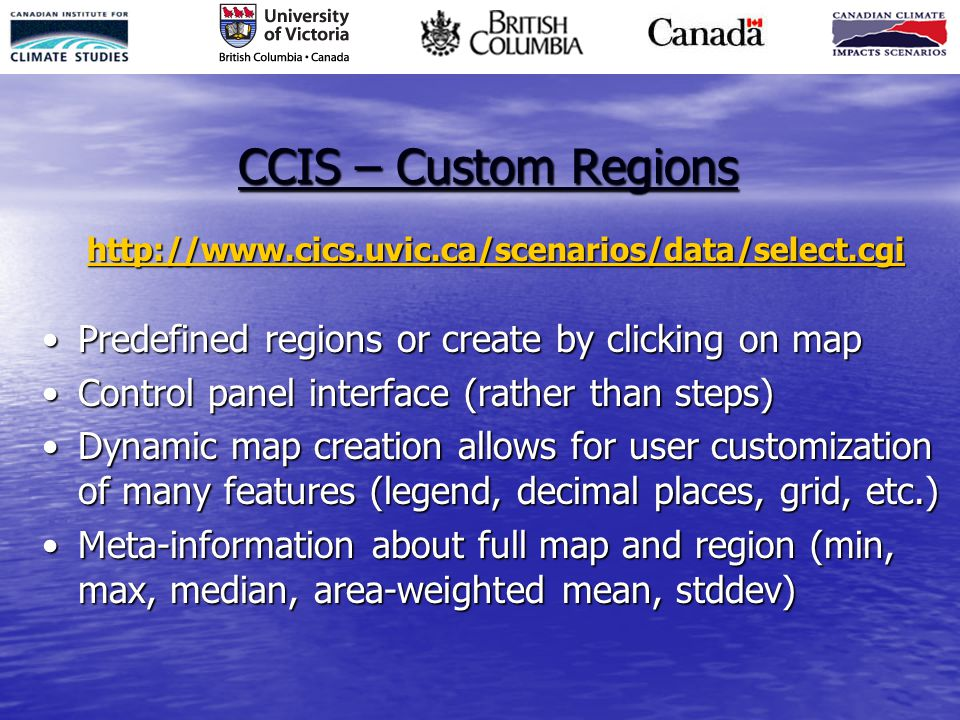 CCIS – Custom Regions   Predefined regions or create by clicking on mapPredefined regions or create by clicking on map Control panel interface (rather than steps)Control panel interface (rather than steps) Dynamic map creation allows for user customization of many features (legend, decimal places, grid, etc.)Dynamic map creation allows for user customization of many features (legend, decimal places, grid, etc.) Meta-information about full map and region (min, max, median, area-weighted mean, stddev)Meta-information about full map and region (min, max, median, area-weighted mean, stddev)