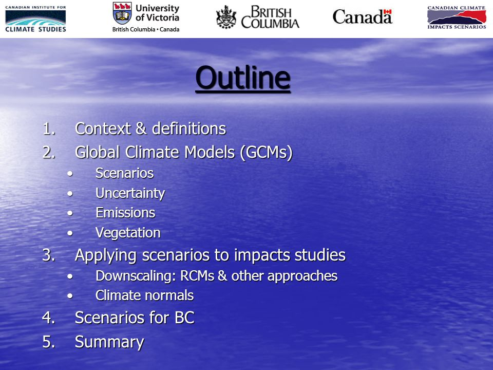 Outline 1.Context & definitions 2.Global Climate Models (GCMs) ScenariosScenarios UncertaintyUncertainty EmissionsEmissions VegetationVegetation 3.Applying scenarios to impacts studies Downscaling: RCMs & other approachesDownscaling: RCMs & other approaches Climate normalsClimate normals 4.Scenarios for BC 5.Summary