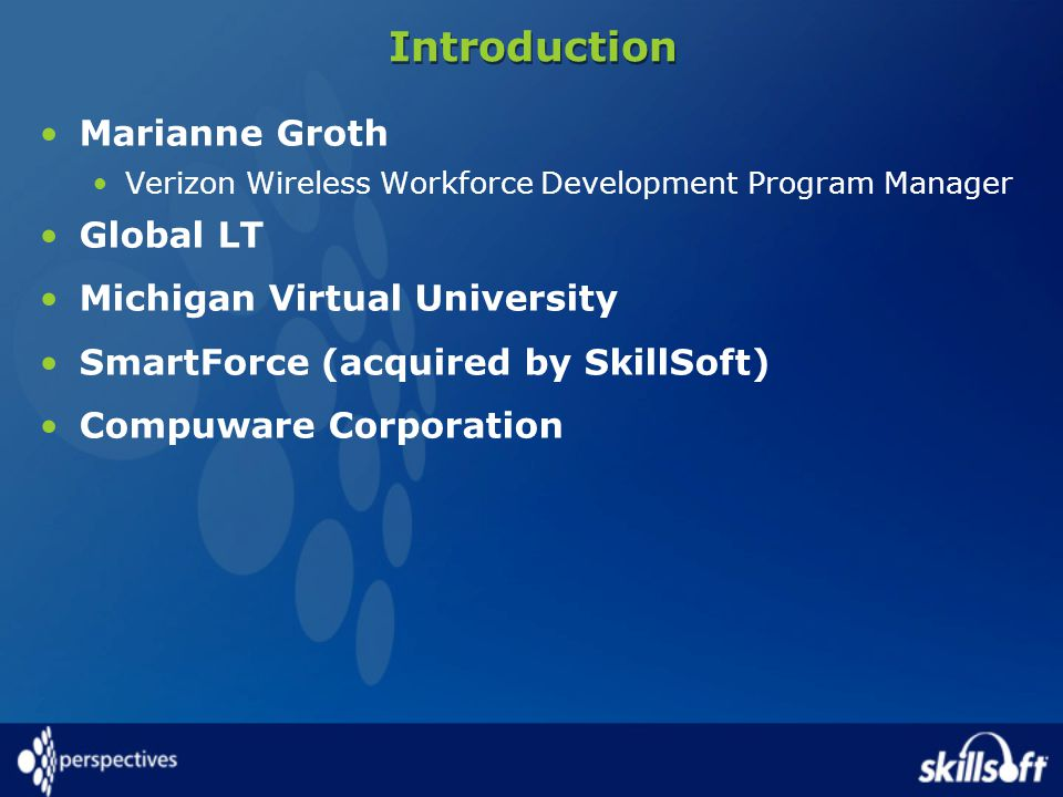 Introduction Marianne Groth Verizon Wireless Workforce Development Program Manager Global LT Michigan Virtual University SmartForce (acquired by SkillSoft) Compuware Corporation