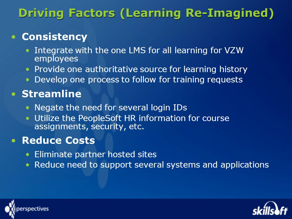 Driving Factors (Learning Re-Imagined) Consistency Integrate with the one LMS for all learning for VZW employees Provide one authoritative source for learning history Develop one process to follow for training requests Streamline Negate the need for several login IDs Utilize the PeopleSoft HR information for course assignments, security, etc.