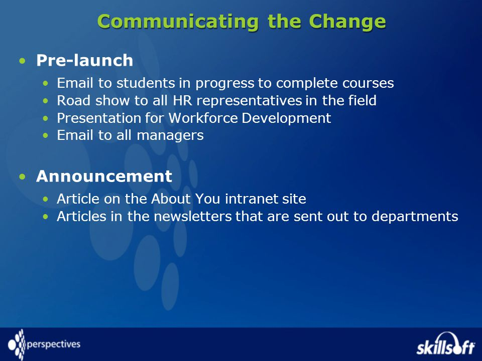 Communicating the Change Pre-launch  to students in progress to complete courses Road show to all HR representatives in the field Presentation for Workforce Development  to all managers Announcement Article on the About You intranet site Articles in the newsletters that are sent out to departments