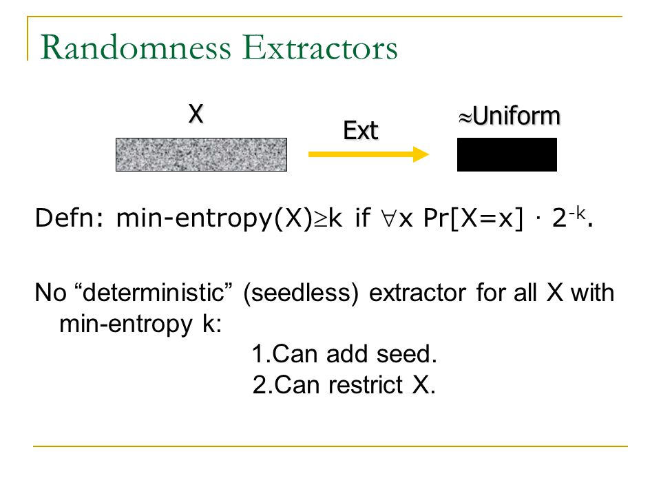 "Randomness Extractors Defn: min-entropy(X)k if x Pr[X=x] · 2 -k. No ""deterministic"" (seedless) extractor for all X with min-entropy k: 1.Can add see"