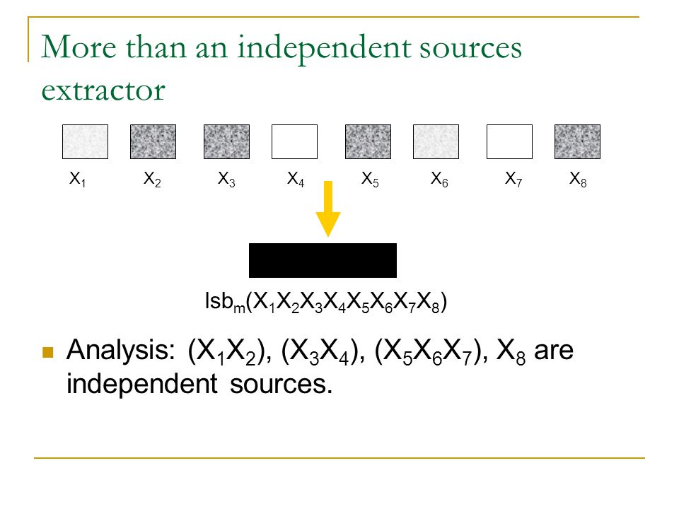 More than an independent sources extractor Analysis: (X 1 X 2 ), (X 3 X 4 ), (X 5 X 6 X 7 ), X 8 are independent sources. X 1 X 2 X 3 X 4 X 5 X 6 X 7