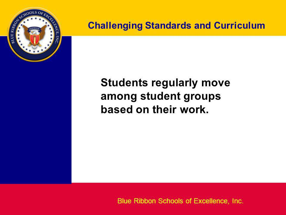Blueprint for Excellence Challenging Standards and Curriculum Blue Ribbon Schools of Excellence, Inc. Students regularly move among student groups bas