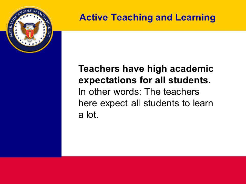 Active Teaching and Learning Teachers have high academic expectations for all students. In other words: The teachers here expect all students to learn
