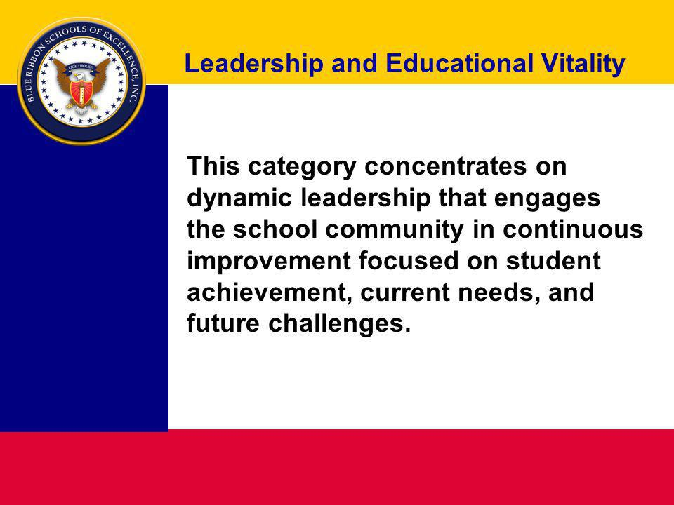 Leadership and Educational Vitality This category concentrates on dynamic leadership that engages the school community in continuous improvement focused on student achievement, current needs, and future challenges.
