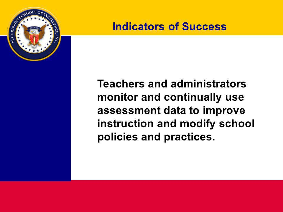 Indicators of Success Teachers and administrators monitor and continually use assessment data to improve instruction and modify school policies and pr