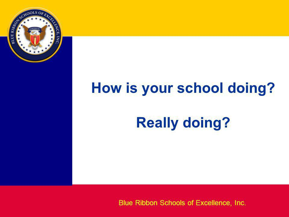 Blueprint for Excellence Blue Ribbon Schools of Excellence, Inc. How is your school doing? Really doing?