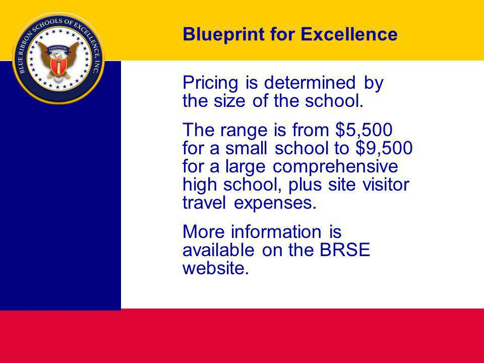 Blueprint for Excellence Pricing is determined by the size of the school. The range is from $5,500 for a small school to $9,500 for a large comprehens