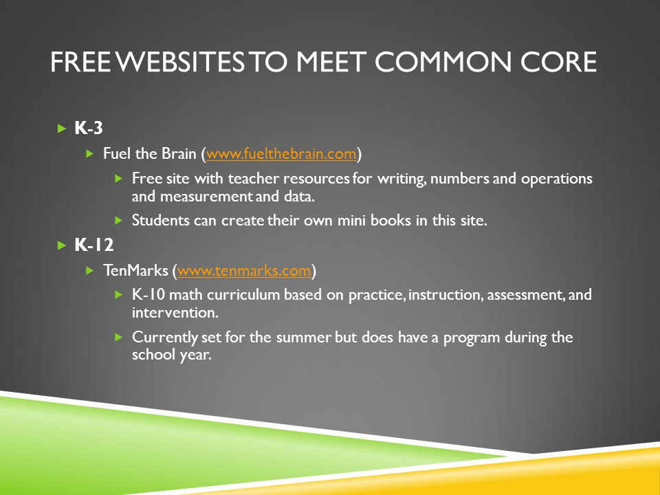 FREE WEBSITES TO MEET COMMON CORE  K-3  Fuel the Brain (www.fuelthebrain.com)www.fuelthebrain.com  Free site with teacher resources for writing, numbers and operations and measurement and data.