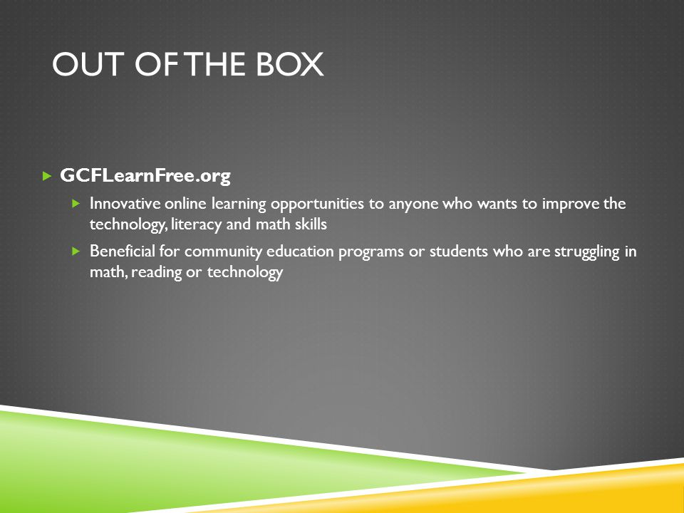 OUT OF THE BOX  GCFLearnFree.org  Innovative online learning opportunities to anyone who wants to improve the technology, literacy and math skills  Beneficial for community education programs or students who are struggling in math, reading or technology