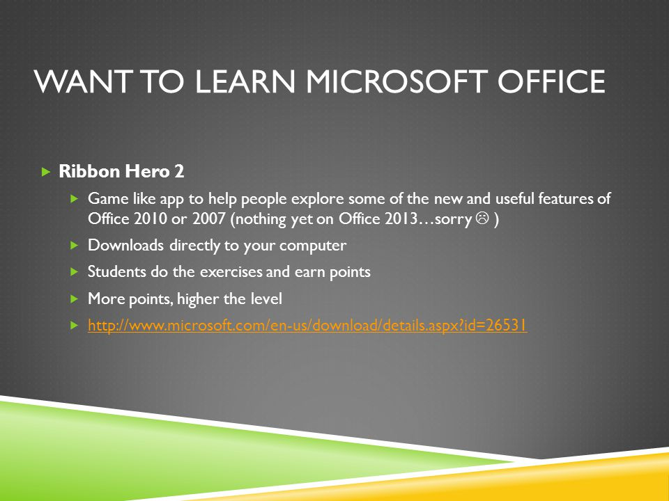 WANT TO LEARN MICROSOFT OFFICE  Ribbon Hero 2  Game like app to help people explore some of the new and useful features of Office 2010 or 2007 (nothing yet on Office 2013…sorry  )  Downloads directly to your computer  Students do the exercises and earn points  More points, higher the level  http://www.microsoft.com/en-us/download/details.aspx id=26531 http://www.microsoft.com/en-us/download/details.aspx id=26531