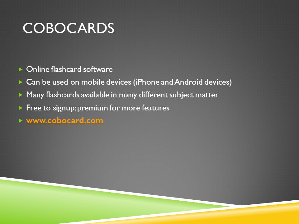 COBOCARDS  Online flashcard software  Can be used on mobile devices (iPhone and Android devices)  Many flashcards available in many different subject matter  Free to signup; premium for more features  www.cobocard.com www.cobocard.com