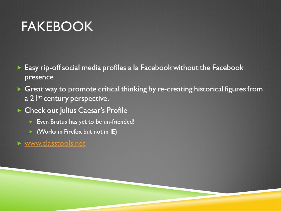 FAKEBOOK  Easy rip-off social media profiles a la Facebook without the Facebook presence  Great way to promote critical thinking by re-creating historical figures from a 21 st century perspective.