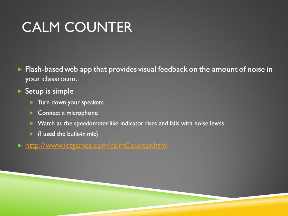 CALM COUNTER  Flash-based web app that provides visual feedback on the amount of noise in your classroom.