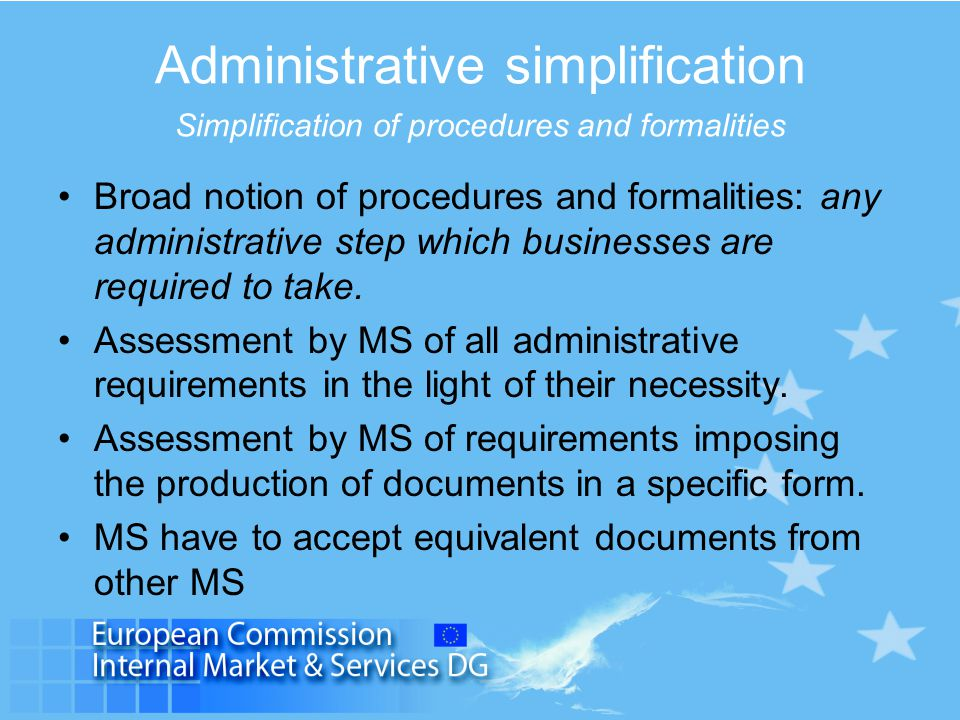 Administrative simplification Points of single contact Art 6: MS shall ensure that it is possible for providers to complete the procedures and formalities needed for access to or exercise of a service activities.