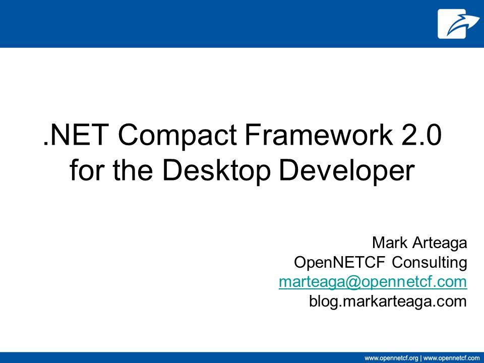 .NET Compact Framework 2.0 for the Desktop Developer Mark Arteaga OpenNETCF Consulting marteaga@opennetcf.com blog.markarteaga.com