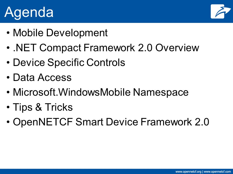 Agenda Mobile Development.NET Compact Framework 2.0 Overview Device Specific Controls Data Access Microsoft.WindowsMobile Namespace Tips & Tricks OpenNETCF Smart Device Framework 2.0